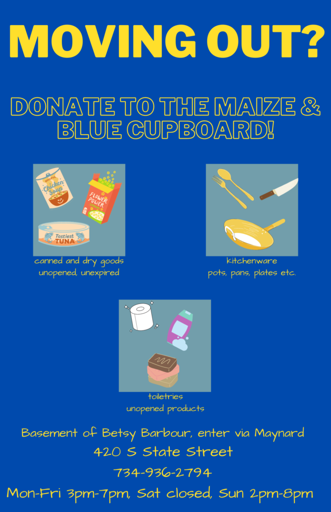 Donate unopened, shelf-stable food items to Maize and Blue Cupboard during open hours from 3-7pm on weekdays and 2-8pm on Sunday.